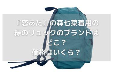 『恋あた』の森七菜着用の緑のリュックのブランドはどこ?価格はいくら?