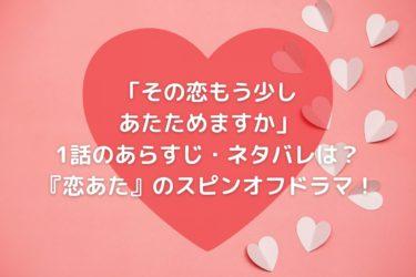 「その恋もう少しあたためますか」1話のネタバレ・あらすじは?『恋あた』のスピンオフドラマ!