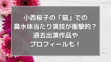 小西桜子の「猫」での鼻水体当たり演技が衝撃的?過去出演作品やプロフィールも!
