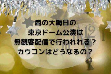 嵐の大晦日の東京ドーム公演は無観客配信で行われれる?カウコンはどうなるの?