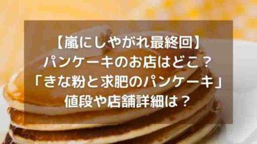 【嵐にしやがれ最終回】パンケーキのお店はどこ?「きな粉と求肥のパンケーキ」