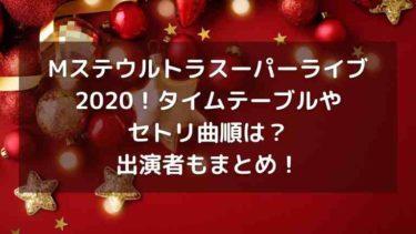 Mステウルトラスーパーライブ2020!セトリ曲順やタイムテーブルは?出演者もまとめ!