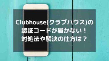 Clubhouse(クラブハウス)の認証コードが届かない理由と対処法・解決の仕方は?