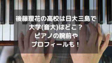 後藤理花の高校は日大三島で大学(音大)はどこ?ピアノの腕前やプロフィールも!