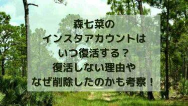 森七菜のインスタアカウントはいつ復活する?復活しない理由やなぜ削除したのかも考察!