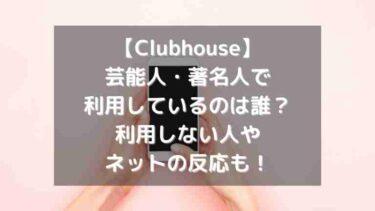 【Clubhouse】芸能人・有名人で利用しているのは誰?利用しない人やネットの反応も!