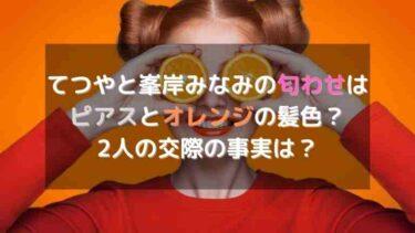 てつやと峯岸みなみの匂わせ画像6選!ピアスとオレンジの髪色みかん?2人の交際の事実は?