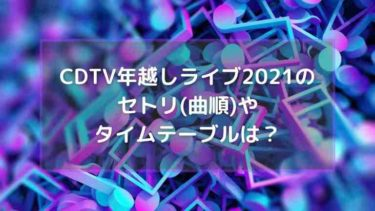 CDTV年越しライブ2021のセトリ(曲順)やタイムテーブルは?