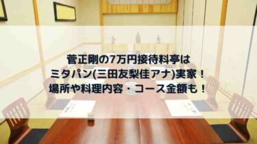 菅正剛の7万円接待料亭はミタパン実家!場所や料理内容・コース金額も!