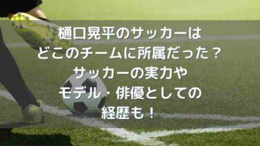 樋口晃平のサッカーはどこのチームに所属だった?実力やモデル・俳優としての経歴も!