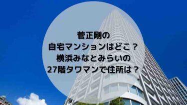 菅正剛の自宅マンションはどこ?横浜みなとみらいの27階億ションで住所は?