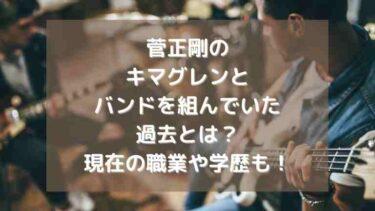 菅正剛はキマグレンメンバーとバンドを組んでいた?共通点や出会い、現在も!