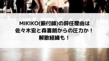 MIKIKO(振付師)の辞任理由は佐々木宏と森喜朗からの圧力か!解散経緯も!