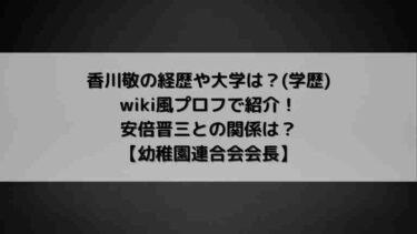 香川敬の経歴や大学は?(学歴)wiki風プロフで紹介!安倍晋三との関係は?【幼稚園連合会会長】