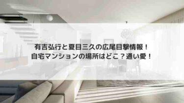 有吉弘行と夏目三久の広尾目撃情報!自宅マンションの場所はどこ?通い愛!
