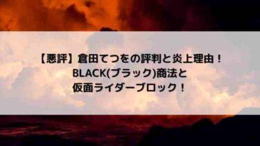 倉田てつをの評判と炎上理由!【悪評】ブラック商法と仮面ライダーブロック!