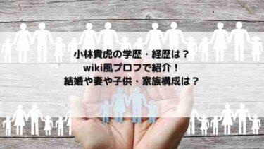 小林貴虎の学歴・経歴は?wiki風プロフで紹介!結婚や妻や子供・家族構成は?