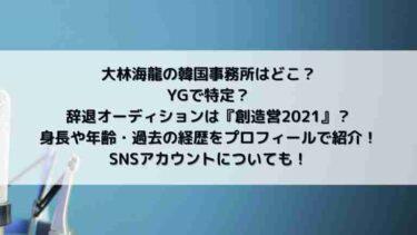 大林海龍の韓国事務所はどこ?YGで『創造営2021』?身長や年齢、SNSは?過去の経歴も!
