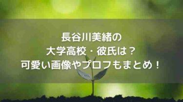 長谷川美緒の大学高校・彼氏は?可愛い画像やプロフもまとめ!