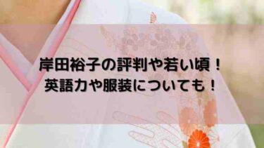 岸田裕子の評判や若い頃!英語力や服装についても!