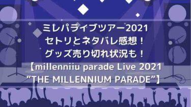 ミレパライブツアー2021のセトリとネタバレ感想!グッズ売り切れ状況も!