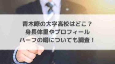 青木瞭の大学高校は?身長体重やハーフの噂についても調査!